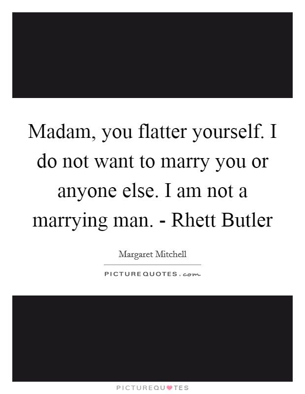 Madam, you flatter yourself. I do not want to marry you or anyone else. I am not a marrying man. - Rhett Butler Picture Quote #1