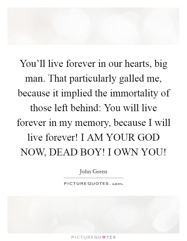 You'll live forever in our hearts, big man. That particularly galled me, because it implied the immortality of those left behind: You will live forever in my memory, because I will live forever! I AM YOUR GOD NOW, DEAD BOY! I OWN YOU! Picture Quote #1