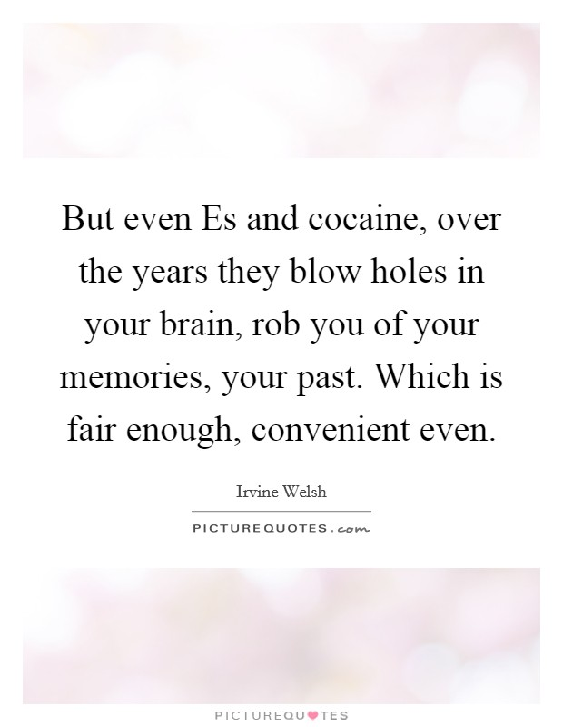 But even Es and cocaine, over the years they blow holes in your brain, rob you of your memories, your past. Which is fair enough, convenient even Picture Quote #1