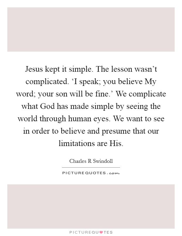 Jesus kept it simple. The lesson wasn't complicated. 'I speak; you believe My word; your son will be fine.' We complicate what God has made simple by seeing the world through human eyes. We want to see in order to believe and presume that our limitations are His Picture Quote #1