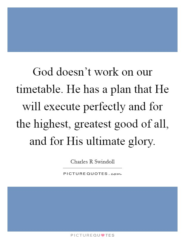 God doesn't work on our timetable. He has a plan that He will execute perfectly and for the highest, greatest good of all, and for His ultimate glory Picture Quote #1