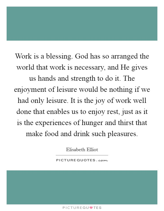 Work is a blessing. God has so arranged the world that work is necessary, and He gives us hands and strength to do it. The enjoyment of leisure would be nothing if we had only leisure. It is the joy of work well done that enables us to enjoy rest, just as it is the experiences of hunger and thirst that make food and drink such pleasures Picture Quote #1
