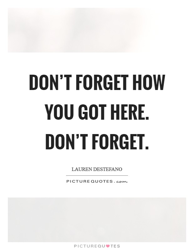 Don't forget how you got here. Don't Forget Picture Quote #1