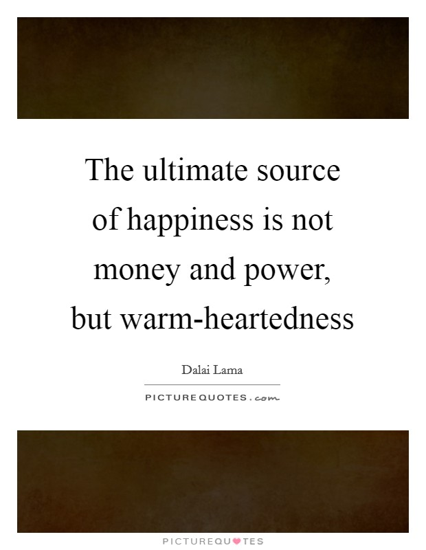 The ultimate source of happiness is not money and power, but warm-heartedness Picture Quote #1