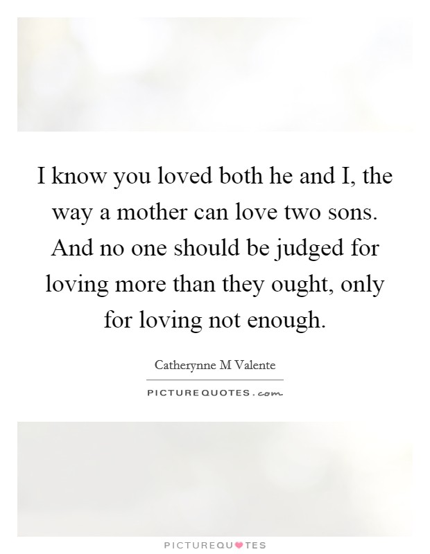I know you loved both he and I, the way a mother can love two sons. And no one should be judged for loving more than they ought, only for loving not enough Picture Quote #1