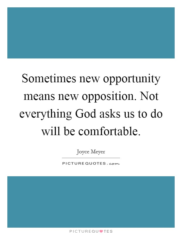Sometimes new opportunity means new opposition. Not everything God asks us to do will be comfortable Picture Quote #1