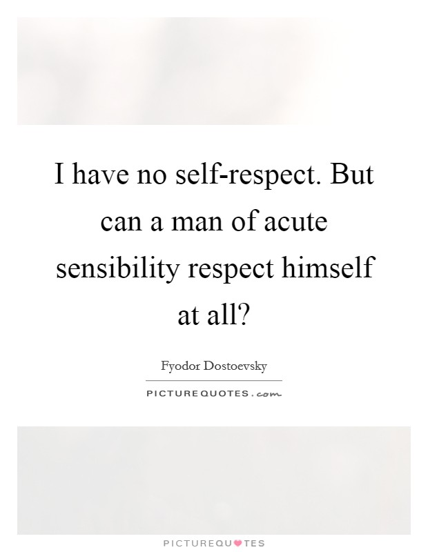 I have no self-respect. But can a man of acute sensibility respect himself at all? Picture Quote #1