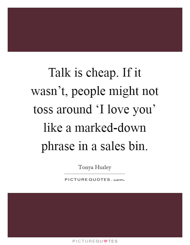 Talk is cheap. If it wasn't, people might not toss around 'I love you' like a marked-down phrase in a sales bin Picture Quote #1