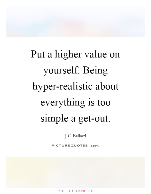 Put a higher value on yourself. Being hyper-realistic about everything is too simple a get-out Picture Quote #1