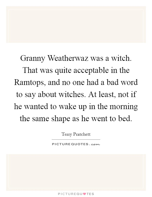 Granny Weatherwaz was a witch. That was quite acceptable in the Ramtops, and no one had a bad word to say about witches. At least, not if he wanted to wake up in the morning the same shape as he went to bed Picture Quote #1