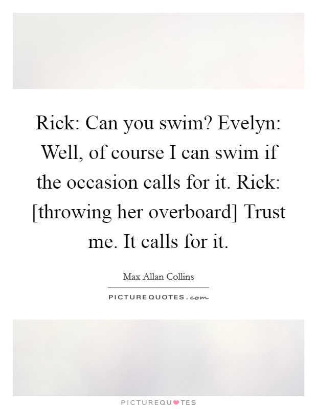 Rick: Can you swim? Evelyn: Well, of course I can swim if the occasion calls for it. Rick: [throwing her overboard] Trust me. It calls for it Picture Quote #1