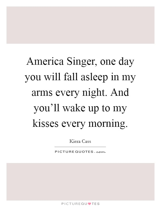 America Singer, one day you will fall asleep in my arms every night. And you'll wake up to my kisses every morning Picture Quote #1