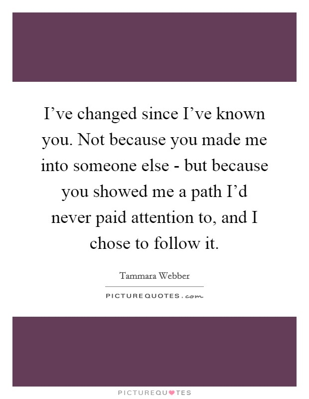 I've changed since I've known you. Not because you made me into someone else - but because you showed me a path I'd never paid attention to, and I chose to follow it Picture Quote #1