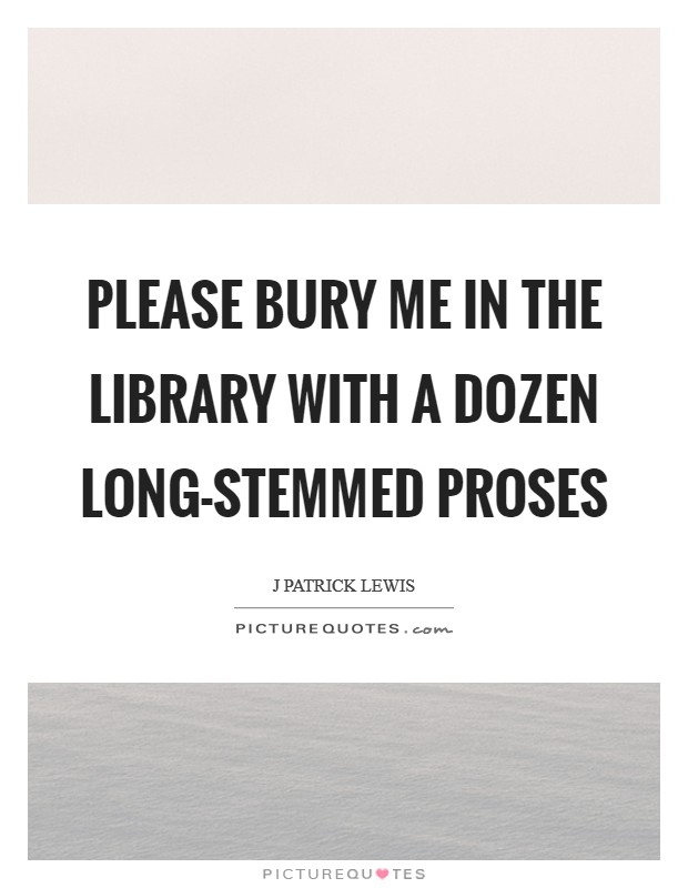 Please bury me in the library With a dozen long-stemmed proses Picture Quote #1