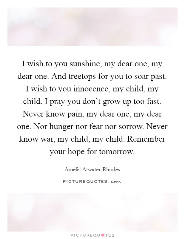 I wish to you sunshine, my dear one, my dear one. And treetops for you to soar past. I wish to you innocence, my child, my child. I pray you don't grow up too fast. Never know pain, my dear one, my dear one. Nor hunger nor fear nor sorrow. Never know war, my child, my child. Remember your hope for tomorrow Picture Quote #1