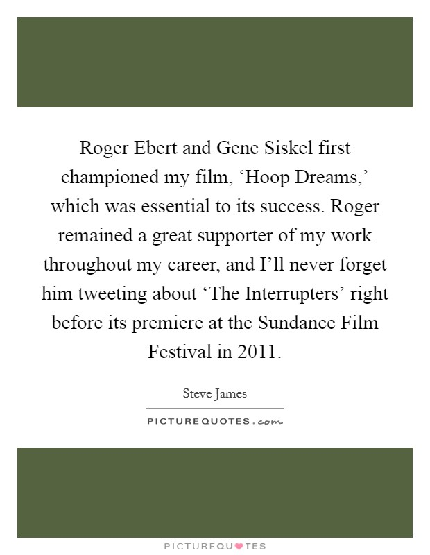Roger Ebert and Gene Siskel first championed my film, 'Hoop Dreams,' which was essential to its success. Roger remained a great supporter of my work throughout my career, and I'll never forget him tweeting about 'The Interrupters' right before its premiere at the Sundance Film Festival in 2011 Picture Quote #1