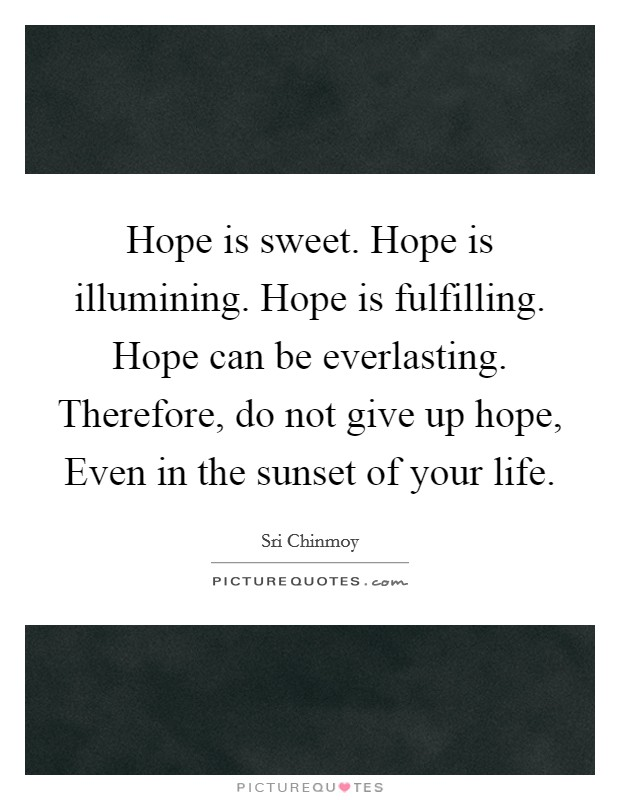 Hope is sweet. Hope is illumining. Hope is fulfilling. Hope can be everlasting. Therefore, do not give up hope, Even in the sunset of your life Picture Quote #1