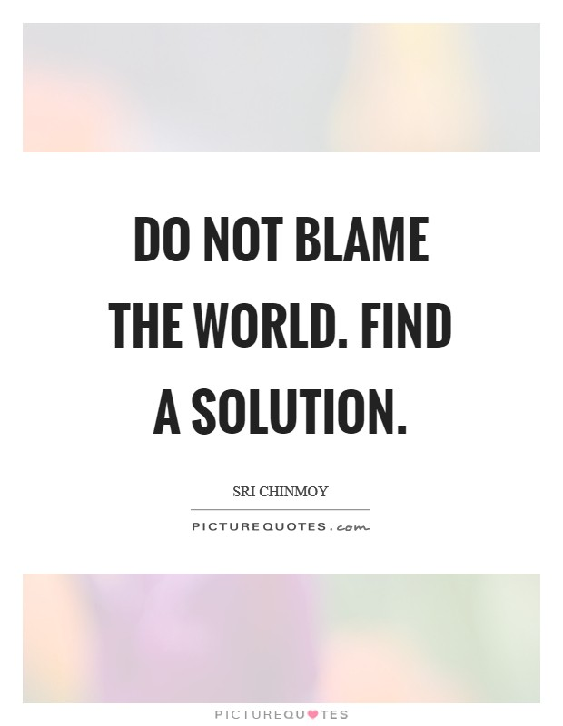 Do not Blame the world. Find a solution Picture Quote #1