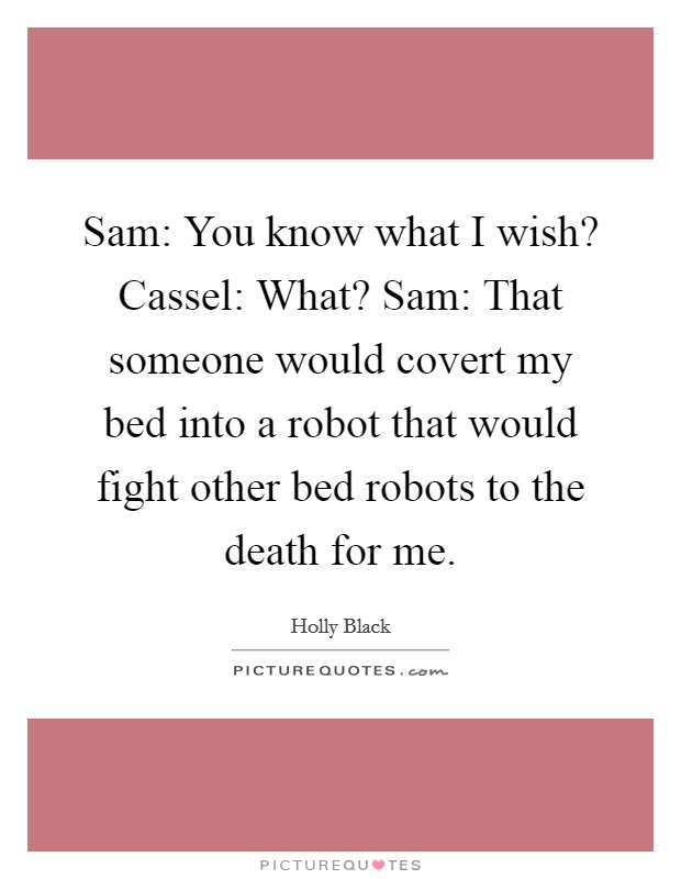 Sam: You know what I wish? Cassel: What? Sam: That someone would covert my bed into a robot that would fight other bed robots to the death for me Picture Quote #1