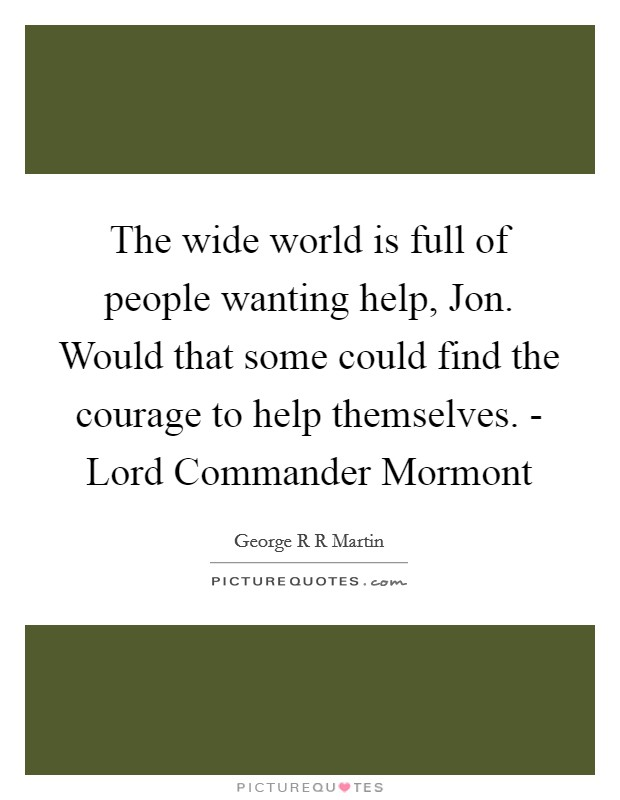 The wide world is full of people wanting help, Jon. Would that some could find the courage to help themselves. - Lord Commander Mormont Picture Quote #1