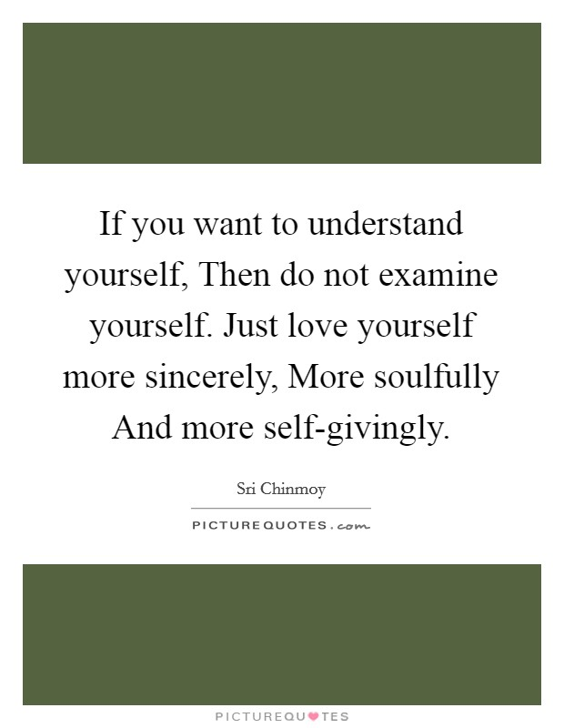 If you want to understand yourself, Then do not examine yourself. Just love yourself more sincerely, More soulfully And more self-givingly Picture Quote #1