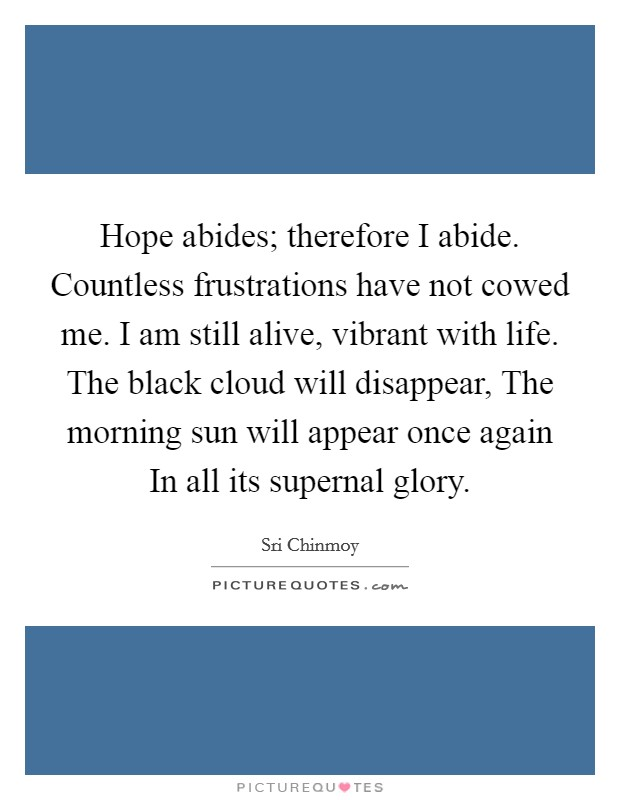 Hope abides; therefore I abide. Countless frustrations have not cowed me. I am still alive, vibrant with life. The black cloud will disappear, The morning sun will appear once again In all its supernal glory Picture Quote #1