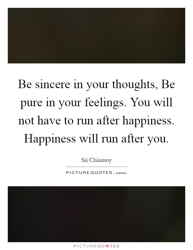 Be sincere in your thoughts, Be pure in your feelings. You will not have to run after happiness. Happiness will run after you Picture Quote #1