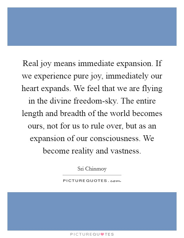 Real joy means immediate expansion. If we experience pure joy, immediately our heart expands. We feel that we are flying in the divine freedom-sky. The entire length and breadth of the world becomes ours, not for us to rule over, but as an expansion of our consciousness. We become reality and vastness Picture Quote #1