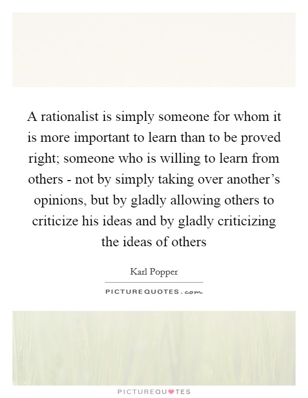 A rationalist is simply someone for whom it is more important to learn than to be proved right; someone who is willing to learn from others - not by simply taking over another's opinions, but by gladly allowing others to criticize his ideas and by gladly criticizing the ideas of others Picture Quote #1
