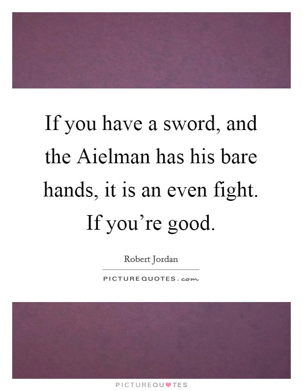 If you have a sword, and the Aielman has his bare hands, it is an even fight. If you're good Picture Quote #1