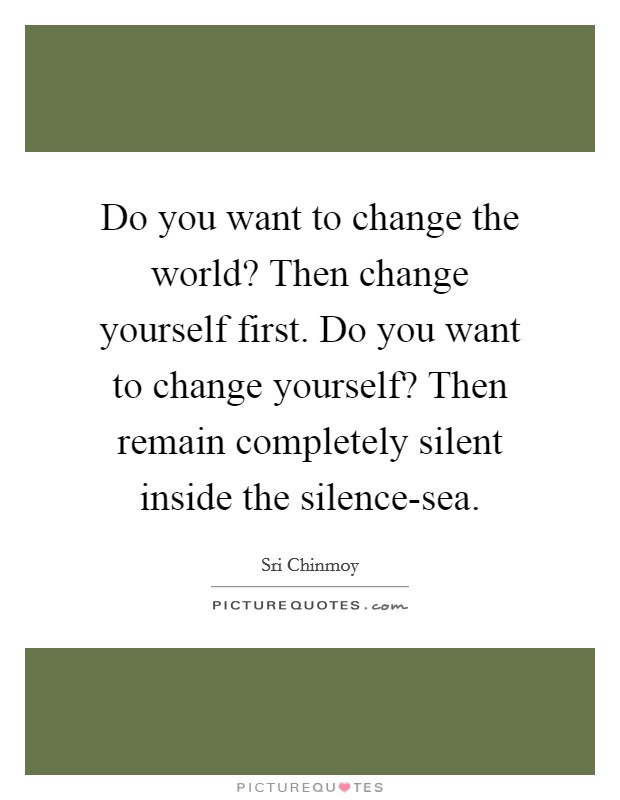Do you want to change the world? Then change yourself first. Do you want to change yourself? Then remain completely silent inside the silence-sea Picture Quote #1