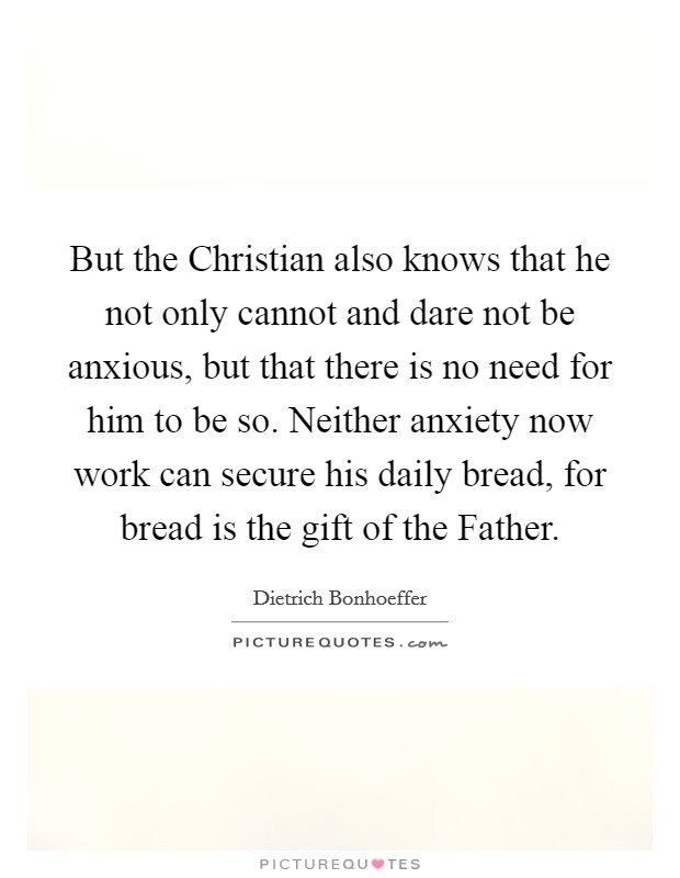 But the Christian also knows that he not only cannot and dare not be anxious, but that there is no need for him to be so. Neither anxiety now work can secure his daily bread, for bread is the gift of the Father Picture Quote #1