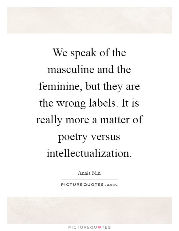 We speak of the masculine and the feminine, but they are the wrong labels. It is really more a matter of poetry versus intellectualization Picture Quote #1