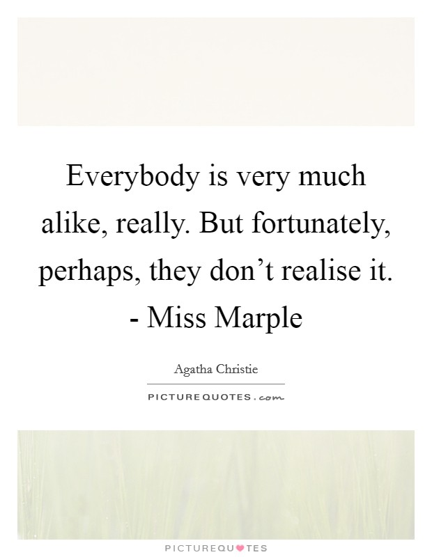 Everybody is very much alike, really. But fortunately, perhaps, they don't realise it. - Miss Marple Picture Quote #1