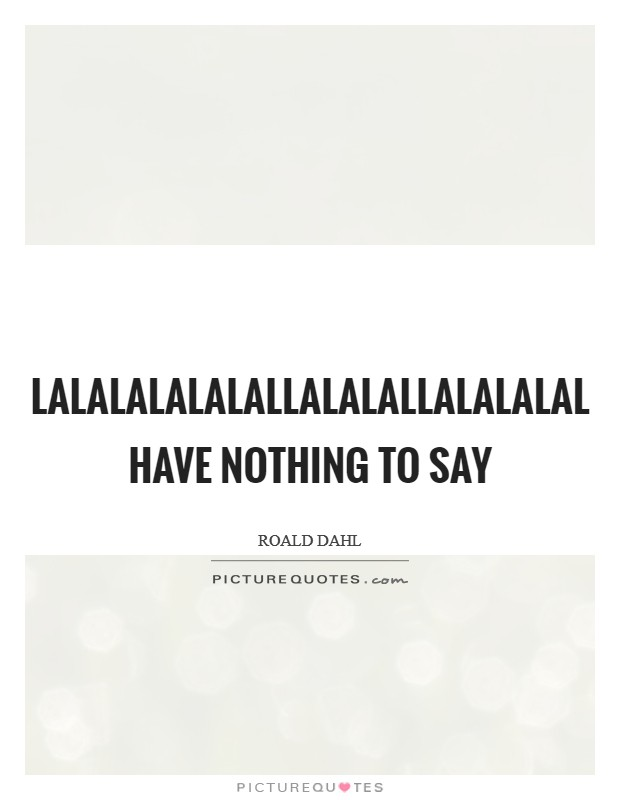 Lalalalalalallalalallalalalal have nothing to say Picture Quote #1
