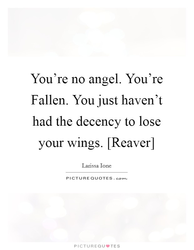 You're no angel. You're Fallen. You just haven't had the decency to lose your wings. [Reaver] Picture Quote #1