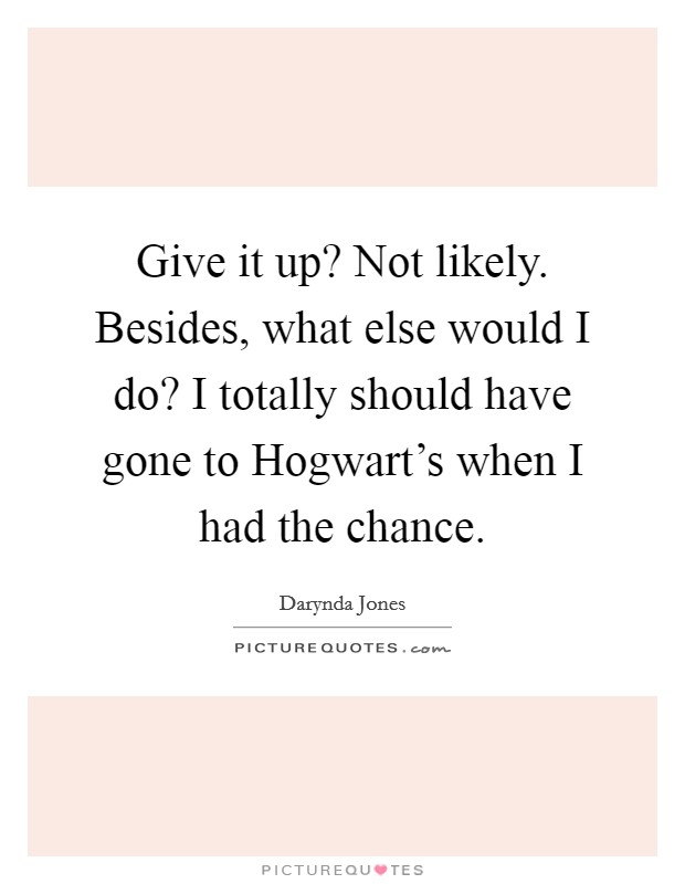 Give it up? Not likely. Besides, what else would I do? I totally should have gone to Hogwart's when I had the chance Picture Quote #1