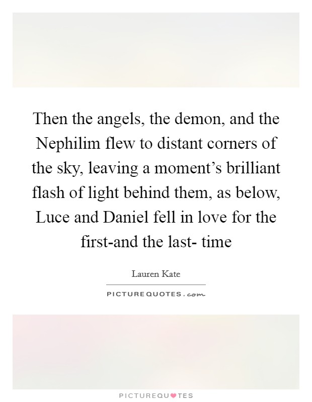 Then the angels, the demon, and the Nephilim flew to distant corners of the sky, leaving a moment's brilliant flash of light behind them, as below, Luce and Daniel fell in love for the first-and the last- time Picture Quote #1