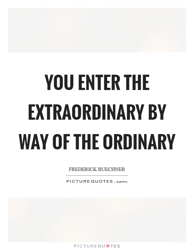 You enter the extraordinary by way of the ordinary Picture Quote #1