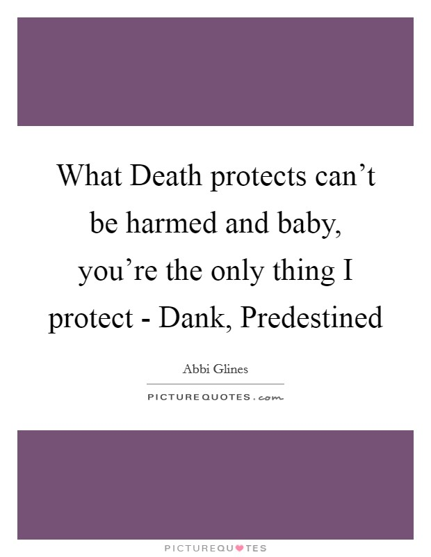 What Death protects can't be harmed and baby, you're the only thing I protect - Dank, Predestined Picture Quote #1