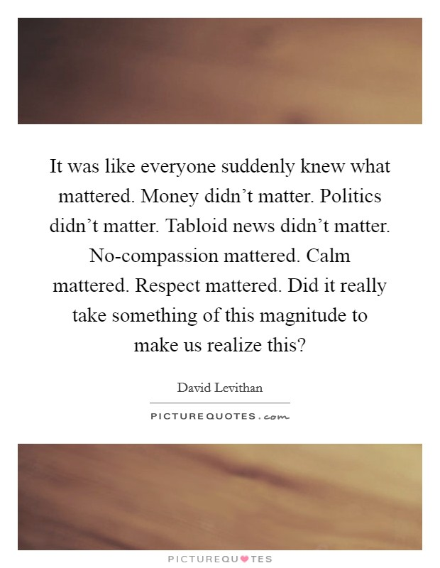 It was like everyone suddenly knew what mattered. Money didn't matter. Politics didn't matter. Tabloid news didn't matter. No-compassion mattered. Calm mattered. Respect mattered. Did it really take something of this magnitude to make us realize this? Picture Quote #1