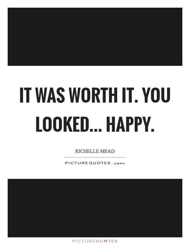 It was worth it. You looked... happy Picture Quote #1