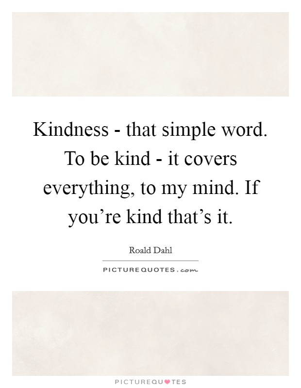 Kindness That Simple Word To Be Kind It Covers Everything