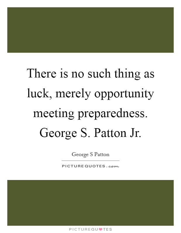 There is no such thing as luck, merely opportunity meeting preparedness. George S. Patton Jr Picture Quote #1