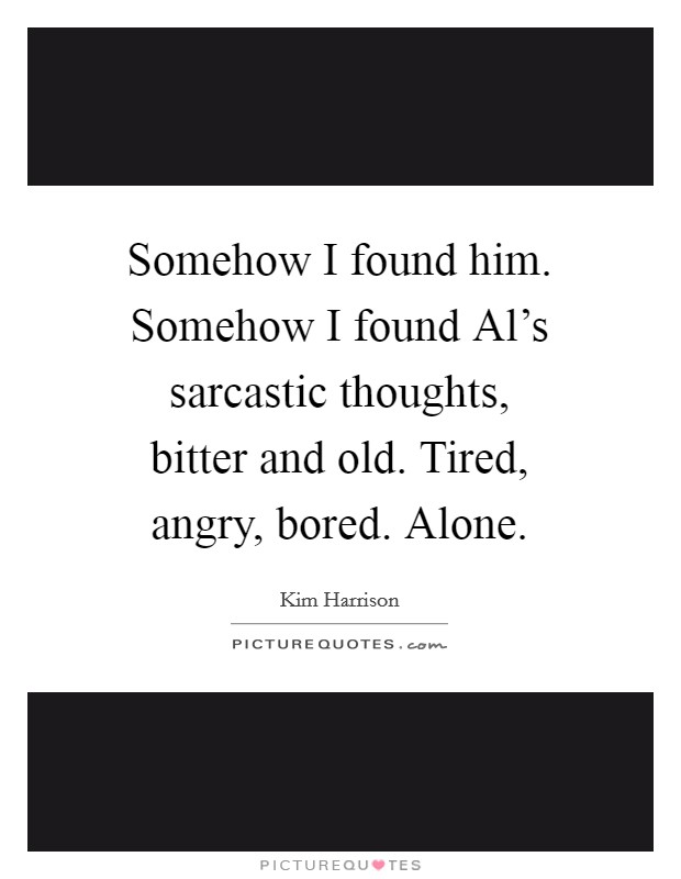 Somehow I found him. Somehow I found Al's sarcastic thoughts, bitter and old. Tired, angry, bored. Alone Picture Quote #1