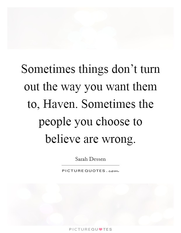 Sometimes things don't turn out the way you want them to, Haven. Sometimes the people you choose to believe are wrong Picture Quote #1