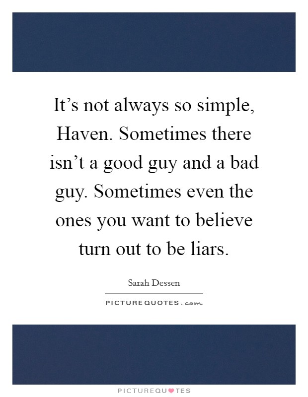 It's not always so simple, Haven. Sometimes there isn't a good guy and a bad guy. Sometimes even the ones you want to believe turn out to be liars Picture Quote #1