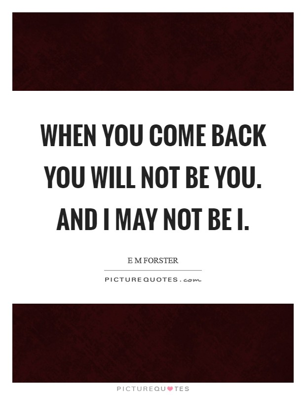 When you come back you will not be you. And I may not be I Picture Quote #1