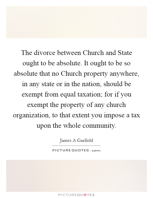 The divorce between Church and State ought to be absolute. It ought to be so absolute that no Church property anywhere, in any state or in the nation, should be exempt from equal taxation; for if you exempt the property of any church organization, to that extent you impose a tax upon the whole community Picture Quote #1
