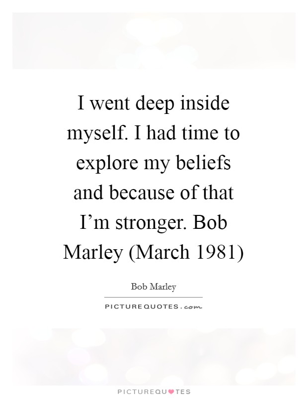 I went deep inside myself. I had time to explore my beliefs and because of that I'm stronger. Bob Marley (March 1981) Picture Quote #1
